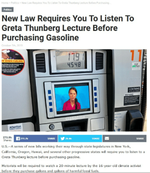 Cuse: Home> Politics New Law Requires You To Listen To Greta Thunberg Lecture Before Purchasing..  Politics  New Law Requires You To Listen To  Greta Thunberg Lecture Before  Purchasing Gasoline  October 7th, 2019  Purchoes  11  FE WHEN FUELING  n dscharge any eleity  uching your bare hand tom  surface ay rom the nole  4.548  ТР  STIER  -nter your vide wile gasulin  pmping Rentry ld cuse  sta electiity bldup  CONTAINS  UP TO N%ETHANO  WARNING  Opeton  Gasoline  Attention  Kicktock Cuntomens  273.9k  Shares  211.7k  28.4k  SHARE  SHARE  SHARE  U.S.-A series of new bills working their way through state legislatures in New York,  California, Oregon, Hawaii, and several other progressive states will require you to listen to a  Greta Thunberg lecture before purchasing gasoline.  Motorists will be required to watch a 20-minute lecture by the 16-year-old climate activist  before they purchase gallons and gallons of harmful fossil fuels.