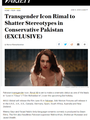 "weheartfandom: oof she did that: HOME>FILM>ASIA  JUNE 12,2018 5:24AM PT  Transgender Icon Rimal to  Shatter Stereotypes in  Conservative Pakistan  (EXCLUSIVE)  By Naman Ramachandran   CREDIT: COURTESY OF DAWN FILMS  Pakistani transgender icon, Rimal Ali is set to make a cinematic debut as one of the leads  in ""Love in 7 Days"" (""7 Din Mohabbat In"") over the upcoming Eid holiday.  IMGC Global will release the film June 15 in Pakistan. B4U Motion Pictures will release it  in the U.A.E., U.K., U.S., Canada, Germany, Spain, South Africa, Australia and New  Zealand  Meenu Gaur and Farjad Nabi's Urdu-language romantic comedy is produced by Dawn  Films. The film also headlines Pakistani superstar Mahira Khan, Sheheryar Munawar and  Javed Sheikh. weheartfandom: oof she did that"