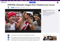 Community, Finance, and Funny: Home ai Tumblr News Sports Finance Entertainment Lifestyle Answers Groups Mobile More  YAHOO! Search  Search  PHOTOS: Dramatic images from Thailand cave rescue  Follow  Jonathan Rumley, Yahoo Canada News July 10, 2018  These Are Very Special Fans At The  World Cup  Sometimes, when we watch a game we  don't pay that much attention to those in  the sands. But we give you proof that it  might be worth taking a look.  Drive23 Sponsored  Not all heroes wear capes, the ones in Thailand wear scuba gear.  Popular in the Community  The 12 members of a youth soccer team and their coach were rescued during a  three-day mission in the Tham Luang caves in the northern province of Chiang  Rai, Thailand. The rescue operation, which began Sunday, included a team of