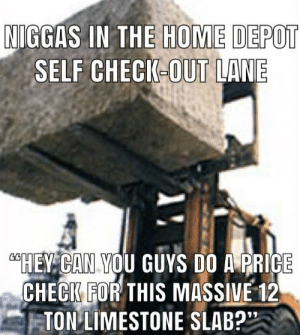 """Funny, Home, and Home Depot: HOME DEPOT  NIGGAS IN THE  SELF CHECK-OUT LANE  AHEV CAN VOU GUYS DO A PRICE  ECFOR THIS MASSIVE 12  -TON?LIMESTONE SLAB?"""" N word=funny"""