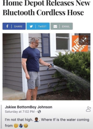 If only: Home Depot Releases New  Bluetooth Cordless Hose  f SHARE  |  TWEET  |  EMAIL  HCMD  DEPAT  THE  Jskiee BottomBoy Johnson  Saturday at 7:02 PM  I'm not that high.  Where tf is the water coming  from If only