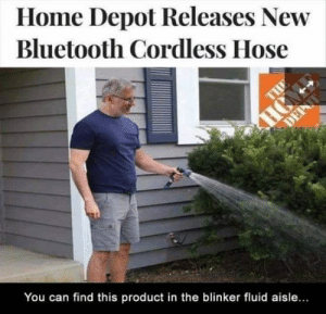 Bluetooth, Memes, and Home: Home Depot Releases New  Bluetooth Cordless Hose  You can find this product in the blinker fluid aisle...