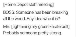 Random Dump: [Home Depot staff meeting]  BOSS: Someone has been breaking  all the wood. Any idea who it is?  ME: [tightening my green karate belt]  Probably someone pretty strong. Random Dump