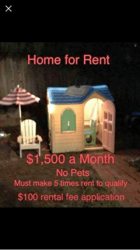 Rent in California be like: Home for Rent  $1,500 a Monthn  No Pets  Must make 5 times rent to qualify  $100 rental fee application Rent in California be like