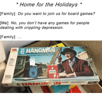 "Family, Reddit, and American: ""Home for the Holidays *  Family]: Do you want to join us for board games?  [Me]: No, you don't have any games for people  dealing with crippling depression.  [Family]:..  HANGMAN  MB  A CLASSIC AMERICAN GAME FOR TWo  Ages  8-Adult  2 Players  MILTONN  BRADLEY  Company  GAME  V8U F WARBO"