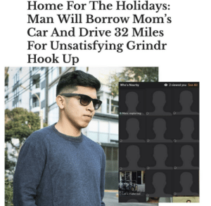 Grindr: Home For The Holidays:  Man Will Borrow Mom's  Car And Drive 32 Miles  For Unsatisfying Grindr  Hook Up  O 2 viewed you  Who's Nearby  See All  Masc exploring  O Let's make out