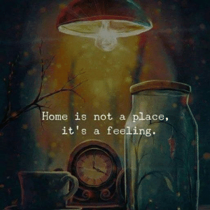 Home Is: Home is not a place,  it's a feeling.