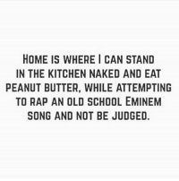 Eminem, Gym, and Rap: HOME IS WHERE I CAN STAND  IN THE KITCHEN NAKED AND EAT  PEANUT BUTTER, WHILE ATTEMPTING  TO RAP AN OLD SCHOOL EMINEM  SONG AND NOT BE JUDGED. Home. . @DOYOUEVEN 👈🏼 25% OFF STOREWIDE - LAST CHANCE 💕 Use code LOVE25 ✔️ link in BIO