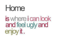 Memes, Ugly, and Home: Home  is where ican look  and feel ugly and  enjoy it