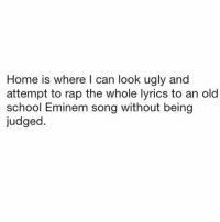 Judged: Home is where l can look ugly and  attempt to rap the whole lyrics to an old  school Eminem song without being  judged