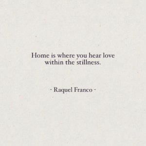stillness: Home is where you hear love  within the stillness.  - Raquel Franco