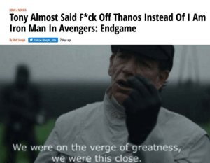You gotta be shittin me: HOME/MOVIES  Tony Almost Said F*ck Off Thanos Instead Of I Am  Iron Man In Avengers: Endgame  By Matt Joseph  days ago  Follow @wgtc_site  We were on the verge of greatness,  we were this close. You gotta be shittin me