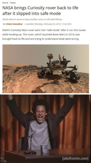 "Dank, Life, and Memes: Home News  NASA brings Curiosity rover back to life  after it slipped into safe mode  NASA doesn't want to lose another rover on the Red Planet.  By Vishal Kawadkar | Updated: Monday, February 25, 2019, 17:42 [IST  NASA's Curiosity Mars rover went into ""safe mode"" after it ran into issues  while booting up. The rover, which touched down Mars in 2014, was  brought back to life and are trying to understand what went wrong.  adultswim.com] ITS BACK by Jelo765 MORE MEMES"
