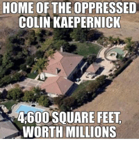 America, Colin Kaepernick, and Memes: HOME OF THE OPPRESSED  COLIN KAEPERNICK  4600 SQUARE FEET,  WORTH MILLIONS NFL ratings down big league this year!!! Sad! liberal maga conservative constitution like follow presidenttrump resist stupidliberals merica america stupiddemocrats donaldtrump trump2016 patriot trump yeeyee presidentdonaldtrump draintheswamp makeamericagreatagain trumptrain triggered Partners --------------------- @raised_right_🐘 @conservativemovement🎯 @millennial_republicans🇺🇸 @conservative.nation1776😎 @floridaconservatives🌴