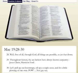 The Book of Mac: Home Random Scripture Our Blog | About Us  te rm  fod o  e L  tad boms  The  Is 4  a -  . the wr k  T  e de  a  esmY  Fd day and  we  w ed Y  Whe yeur  Whes Eemember ttee nes  f y d we me  tia asd ta e mith the ettalle  ள  nd raes a d,ing ra  hal  aahie volee of je andpra  Omy sth  ww are yo ce  Andwity a ag dw ne  Mae in tod Fsha yet prai m  e eterd He coemace  The peege f he Cd ofAbran  per  Mac 19:28-30  28. Well, first of all, through God, all things are possible, so jot that down.  29. Throughout history, the ass kickers have always known carpentry-  Jesus Christ, Harrison Ford  30. Let's pull up our bootstraps, oil up a couple asses, and do a little  plowing of our own. POW! ... Not gay sex. The Book of Mac