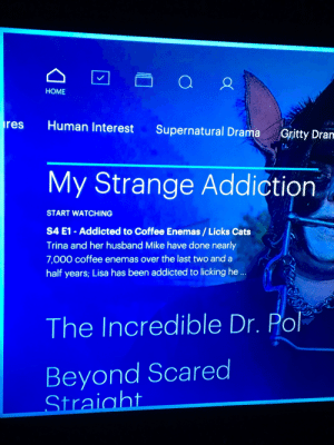 """According to Hulu's """"Humans interests"""" IS IT? IS IT REALLY: HOME  res  Human Interest  Supernatural Drama  Gritty Dram  My Strange Addiction  START WATCHING  S4 E1 - Addicted to Coffee Enemas / Licks Cats  Trina and her husband Mike have done nearly  7,000 coffee enemas over the last two and a  half years; Lisa has been addicted to licking he ..  The Incredible Dr. Pol  Beyond Scared  Straight According to Hulu's """"Humans interests"""" IS IT? IS IT REALLY"""