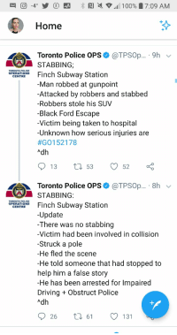 Well, he tried: Home  Toronto Police OPS  @TPSOp... .9h v  STABBING;  Finch Subway Station  Man robbed at gunpoint  -Attacked by robbers and stabbed  -Robbers stole his SUV  -Black Ford Escape  -Victim being taken to hospital  -Unknown how serious injuries are  #Gol 52178  Adh  TORONTO POLICE  OPERATIONS  CENTRE  Toronto Police OPS  @TPSOp... 8h  STABBING  Och Subway Station  TORONTO POLICE  OPERATIONS  CENTRE  -Update  -There was no stabbing  -Victim had been involved in collision  -Struck a pole  -He fled the scene  -He told someone that had stopped to  help him a false story  He has been arrested for Impaired  Driving + Obstruct Police  Adh  26  61  O 131 Well, he tried
