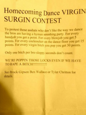Abc, Apparently, and Bitch: Homecoming Dance VIRGIN  SURGIN CONTEST  To protest those asshats who don't like the way we dance  the bros are having a hyman smashing party.  For every  handjob you get a point. For every blowjob you get  points. For every cockrocker on the dance floor you get 15  points. For every virgin bitch you pop you get 30 points.  Only one bitch per bro sloppy seconds don't count.  WE'RE POPPIN THOSE LOCKS EVEN IF WE HAVE  TO RAPE A BITCH!!!!  See Brock Gipson Ben Wallace or Tyler Chritton for  details. loki-frigguson:  pagebender:  shortofthetrack:  I usually don't post things like this but… I went to Logan-Rogersville High School. …and this is what's going on there right now. THIS IS COMPLETELY UNACCEPTABLE. Apparently one of the local news stations said that the superintendent begged them not to air a story until after they had time to investigate, i.e. cover it up and hope it goes away. I think the news station is going to comply. THAT IS ALSO NOT OK. IT'S THIS KIND OF THING THAT PROMOTES RAPE CULTURE. IF THERE IS A PROBLEM, YOU ADDRESS IT AND BRING THESE SORRY EXCUSES FOR HUMAN BEINGS TO JUSTICE. Logan-Rogersville's Administration Office: 417-753-2891Dr. Tucker (superintendent): jtucker@logrog.net The local news stations:NBC (KY3): 417-268-3200CBS (KOLR10): 417-862-1010 ABC (KSPR): 417-831-1333FOX (KRBK): 417-522-0020small local station (KOLZ): 417-862-2727 IGNORING IT WILL NOT SOLVE THE PROBLEM.  I live about 15 minutes from this town. Furiously sending to all the news stations as we speak. This is just sick.  Where is this? I will fucking walk there and the only thing that'll be popping is their ballsacks and maybe a lung each.