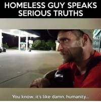 Energy, Homeless, and Jay: HOMELESS GUY SPEAKS  SERIOUS TRUTHS  You know, it's like damn, humanity @Regrann from @stepnicely5 - It's just a shame that some people will no doubt be too busy with being judgmental to even listen! Personally I can relate with him and agree with his opinion about society as I often feel more or less the same way. The worst part is that like most other people, I'm actually a part of the problem. The only difference is that I'm no longer choosing to live in denial! 4-7 P.S. Anyone bringing negative energy via degrading comments or childish insults will be blocked! 🤔🙏🌍 listentwiceandspeakonce fuckthesystem@Dagenius_Jay33 Dagenius_Jay33 ( •_•) ∫\ \____( •_•) _∫∫ _∫∫ɯ \ \ dageniuscomedy jay funny reblog retweet follow follow followme followers follower nyc newyork queensnyc nycqueens nycbrooklyn followhim lmao comment comments commentbelow popular instagood iphonesia nyc instamood picoftheday bestoftheday