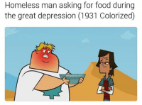 Homeless, Memes, and Great Depression: Homeless man asking for food during  the great depression (1931 Colorized)  entagatrys dich yue'or a fciknug cnut suht teh fcuk pu nbdoy wnats yuo hree