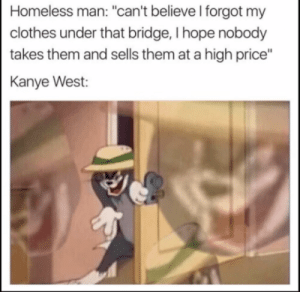 """Clothes, Funny, and Homeless: Homeless man: """"can't believe I forgot my  clothes under that bridge, I hope nobody  takes them and sells them at a high price""""  Kanye West: Kanye via /r/funny https://ift.tt/2MD75U9"""