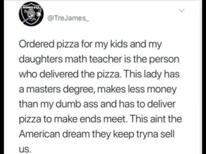 She did the math by sayknow MORE MEMES: HOMELESS  @TreJames  Ordered pizza for my kids and my  daughters math teacher is the person  who delivered the pizza. This lady has  a masters degree, makes less money  than my dumb ass and has to deliver  pizza to make ends meet. This aint the  American dream they keep tryna sell  us. She did the math by sayknow MORE MEMES