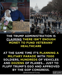Homeless, Money, and Soldiers: HOMELESS VE  SUPPORT YOUR  TROOPS  THE TRUMP ADMINISTRATION IS  CLAIMING THERE ISN'T ENOUGH  MONEY TO FUND VETERANS  HEALTHCARE  AT THE SAME TIME IT'S PLANNING A  MILITARY PARADE WITH 7000  SOLDIERS, HUNDREDS OF VEHICLES  AND DOZENS OF PLANES... JUST TO  FLUFF TRUMP'S EGO AND APPROVED  BY THE GOP CONGRESS  @4everNeverTrump  USDemSoc