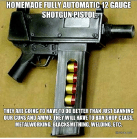 gauge: HOMEMADE FULLY AUTOMATIC 12 GAUGE  SHOTGUN PISTOL  THEY ARE GOING TO HAVE TO DO BETTER THAN JUST BANNING  OUR GUNS AND AMMO, THEY WILL HAVE TO BAN SHOP CLASS  METALWORKING BLACKSMITHING, WELDING, ETC