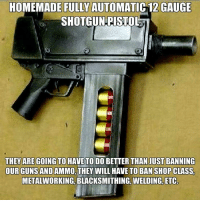 Guns, Memes, and Shopping: HOMEMADE FULLY AUTOMATIC 12 GAUGE  SHOTGUN PISTOL  THEY ARE GOING TO HAVE TO DO  BETTER THAN JUST BANNING  OUR GUNS AND  THEY WILL HAVE TO BAN SHOP CLASS,  METALWORKING, BLACKSMITHING, WELDING, ETC
