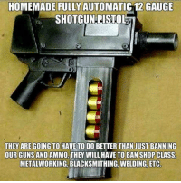Guns, Memes, and Shopping: HOMEMADE FULLY AUTOMATIC 12 GAUGE  SHOTGUN PISTOL  THEY ARE GOING TO HAVE TO DO BETTER THAN JUST BANNING  OUR GUNS AND AMMO, THEY WILL HAVE TO BAN SHOP CLASS  METALWORKING, BLACKSMITHING, WELDING, ETC
