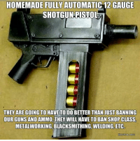 Guns, Memes, and Shopping: HOMEMADE FULLY AUTOMATIC 12 GAUGE  SHOTGUN PISTOL  THEY ARE GOING TO HAVE TO DO BETTER THANIUST BANNING  OUR GUNS AND  THEY WILL HAVE TO BAN SHOP CLASS,  METALWORKING, BLACKSMITHING, WELDING, ETC - Tom Retterbush