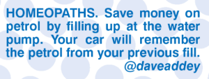 Memes, Money, and Water: HOMEOPATHS. Save money on  petrol by filling up at the water  pump. Your car will remember  the petrol from your previous fill.  @daveaddey
