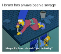 Classic: Homer has always been a savage  Marge, it's 3am... shouldn't you be baking? Classic