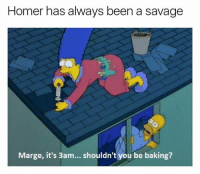 That's my boy: Homer has always been a savage  Marge, it's 3am... shouldn't you be baking? That's my boy