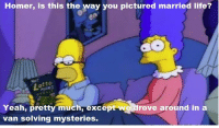 """""""A Milhouse Divided""""  (S8E6): Homer, is this the way you pictured married life?  Yeah, pretty much, excep  rove around in a  van solving mysteries. """"A Milhouse Divided""""  (S8E6)"""