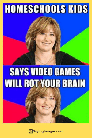 Memes, Video Games, and Brain: HOMESCHOOLS KIDS  SAYS VIDEO GAMES  WILL ROT YOUR BRAIN  SayingImages.com 28 Eye-Rolling Suburban Mom Memes #suburbanmommemes #memes #funnymemes #humor #sayingimages