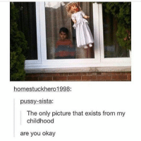 Creepy, Funny, and Memes: homestuckhero 1998:  pussy-sista:  The only picture that exists from my  childhood  are you okay This looks creepy and funny. funny tumblr funnytumblr tumblrtextpost tumblrfunny funnytumblrtextpost