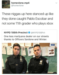Blackpeopletwitter, Pablo Escobar, and Streets: homevlone.mp4  @homevlone  These niggas up here stanced up like  they done caught Pablo Escobar and  not some 11th grader who plays xbox  NYPD 106th Precinct @NYPD106Pct  One less marijuana dealer on our streets  thanks to Officers Sardone and Winter.  NYP <p>They caught xXP4bL0_3Sk0B4RXx (via /r/BlackPeopleTwitter)</p>