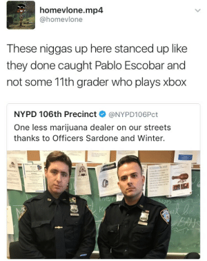 Pablo Escobar, Streets, and Winter: homevlone.mp4  @homevlone  These niggas up here stanced up like  they done caught Pablo Escobar and  not some 11th grader who plays xbox  NYPD 106th Precinct @NYPD106Pct  One less marijuana dealer on our streets  thanks to Officers Sardone and Winter.  NYP They caught xXP4bL0_3Sk0B4RXx