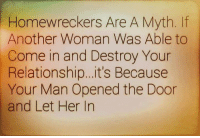 Benjamin: Homewreckers Are A Myth.  Another Woman Was Able to  Come in and Destroy Your  Relationship... it's Because  Your Man Opened the Door  and Let Her In Benjamin