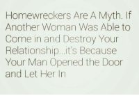 homewrecker: Homewreckers Are A Myth.  Another Woman Was Able to  Come in and Destroy Your  Relationship...it's Because  Your Man Opened the Door  and Let Her In