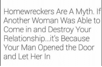 homewrecker: Homewreckers Are A Myth. If  Another Woman Was Able to  Come in and Destroy Your  Relationship...it's Because  Your Man Opened the Door  and Let Her In