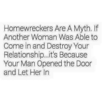homewrecker: Homewreckers Are A Myth. If  Another Woman Was Able to  Come in and Destroy Your  Relationship... it's Because  Your Man Opened the Door  and Let Her In