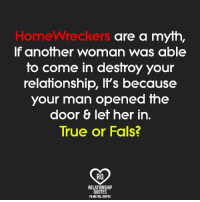 homewrecker: Homewreckers  are a myth,  If another woman was able  to come in destroy your  relationship, It's because  your man opened the  door 8 let her in.  True or Fals?  RO  RELATIONSHIP  QUOTES  FBMEREL QUOTES