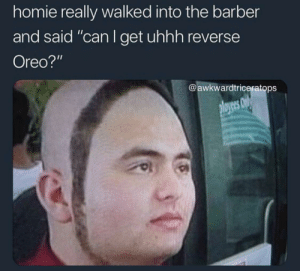 """Would hate to be him: homie really walked into the barber  and said """"can I get uhhh reverse  Oreo?""""  @awkwardtriceratops Would hate to be him"""