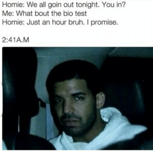 In Me: Homie: We all goin out tonight. You in?  Me: What bout the bio test  Homie: Just an hour bruh. I promise  2:41A.M