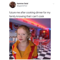 Family, Future, and Memes: homme fatal  @gayhefner  future me after cooking dinner for my  family knowing that i can't cook Ok