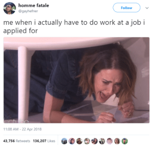 Work, Job, and Apr: homme fatale  @gayhefner  Follow  me when i actually have to do work at a job i  applied for  11:08 AM - 22 Apr 2018  #CGC)  O'?n@  43,756 Retweets 136,207 Likes This is NOT what I assigned up for