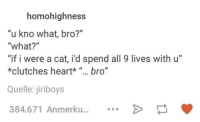"""Dank, Heart, and 🤖: homohighness  """"u kno what, bro?""""  """"what?""""  """"if i were a cat, id spend all 9 lives with u""""  *clutches heart*  bro""""  Quelle: jiriboys  384,671 Anmerku..."""