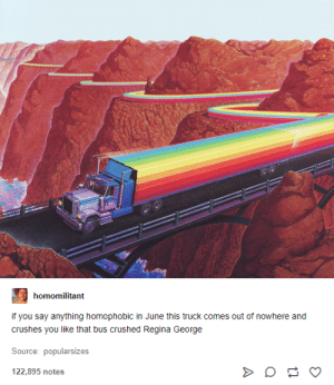 Tumblr, Say Anything..., and Gay: homomilitant  if you say anything homophobic in June this truck comes out of nowhere and  crushes you like that bus crushed Regina George  Source: popularsizes  122,895 notes It's gay month